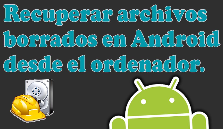 recuperar archivos borrados en Android desde el ordenador